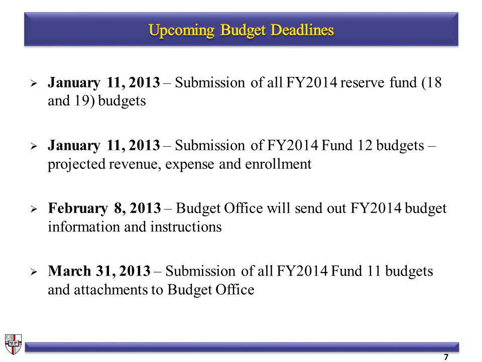 January 11, 2013 – Submission of all FY2014 reserve fund (18 and 19) budgets January 11, 2013 – Submission of FY2014 Fund 12 budgets – projected revenue, expense and enrollment February 8, 2013 – Budget Office will send out FY2014 budget information and instructions March 31, 2013 – Submission of all FY2014 Fund 11 budgets and attachments to Budget Office 7