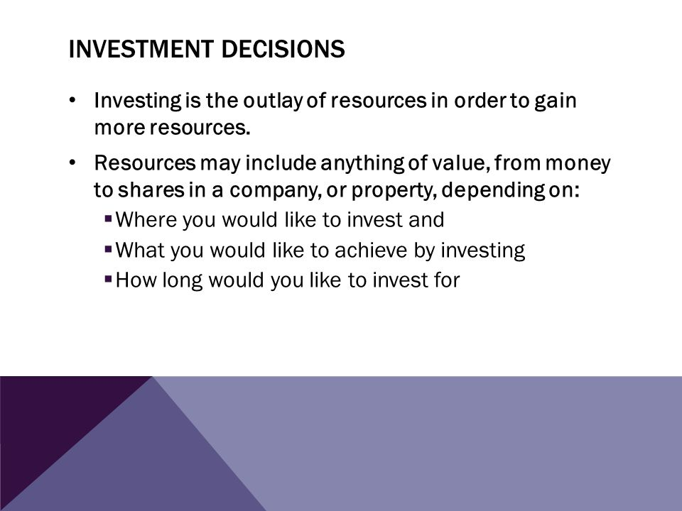INVESTMENT DECISIONS Investing is the outlay of resources in order to gain more resources. Resources may include anything of value, from money to shar