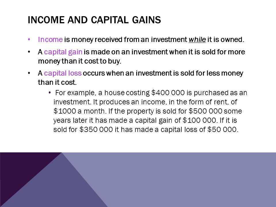 INCOME AND CAPITAL GAINS Income is money received from an investment while it is owned. A capital gain is made on an investment when it is sold for mo
