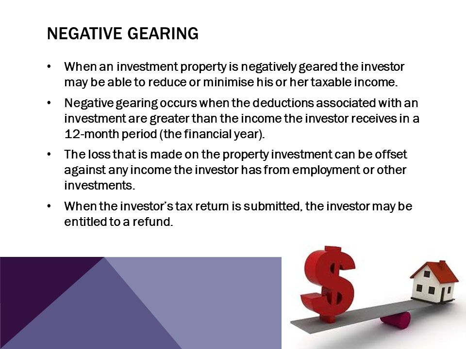 NEGATIVE GEARING When an investment property is negatively geared the investor may be able to reduce or minimise his or her taxable income. Negative g