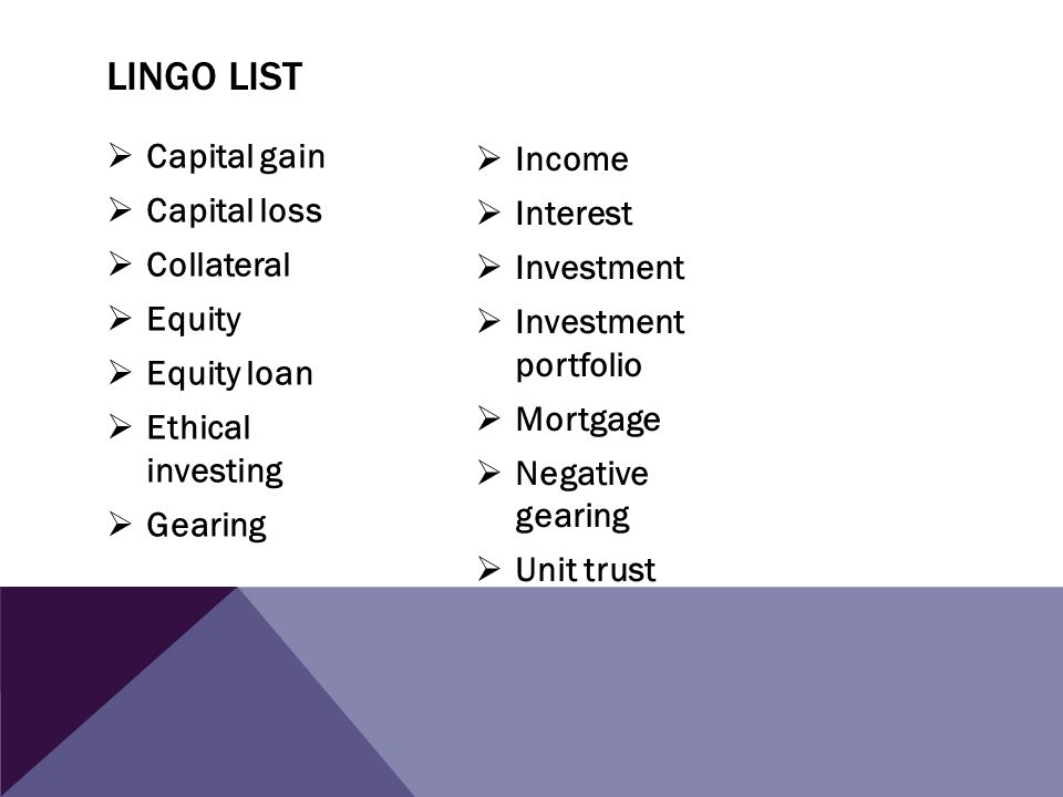 LINGO LIST - DEFINITIONS Capital gains – occurs when the sales price for an asset is greater than the initial cost.