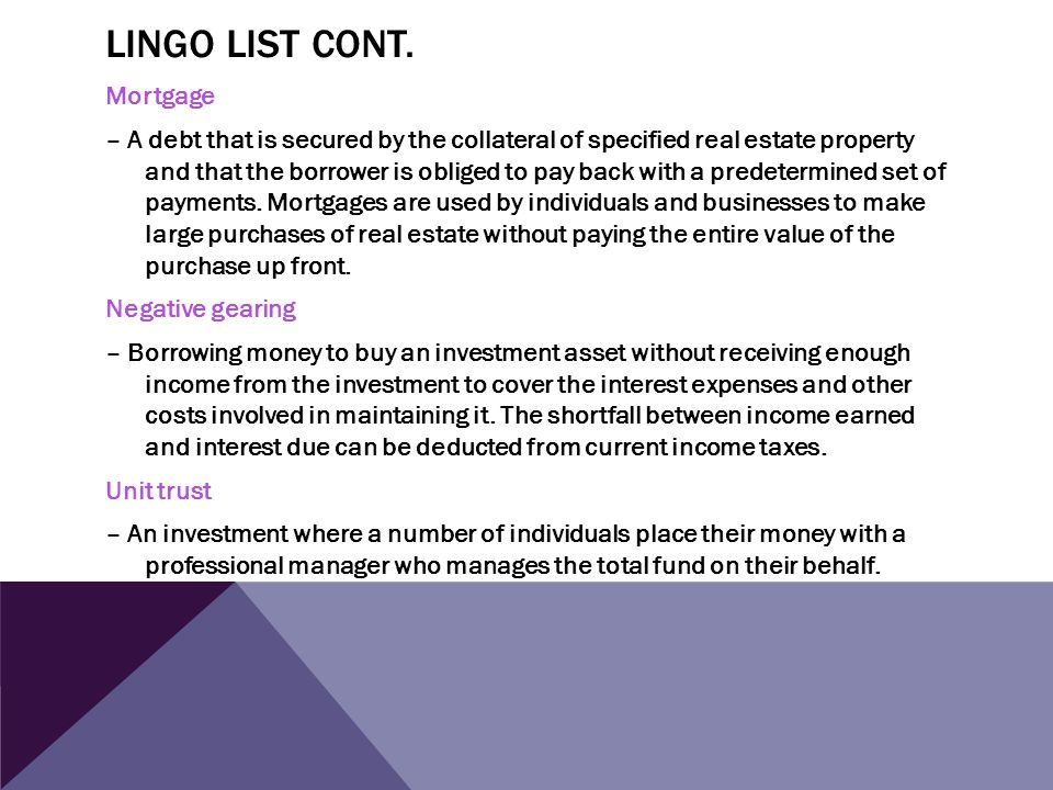 LINGO LIST CONT. Mortgage – A debt that is secured by the collateral of specified real estate property and that the borrower is obliged to pay back wi