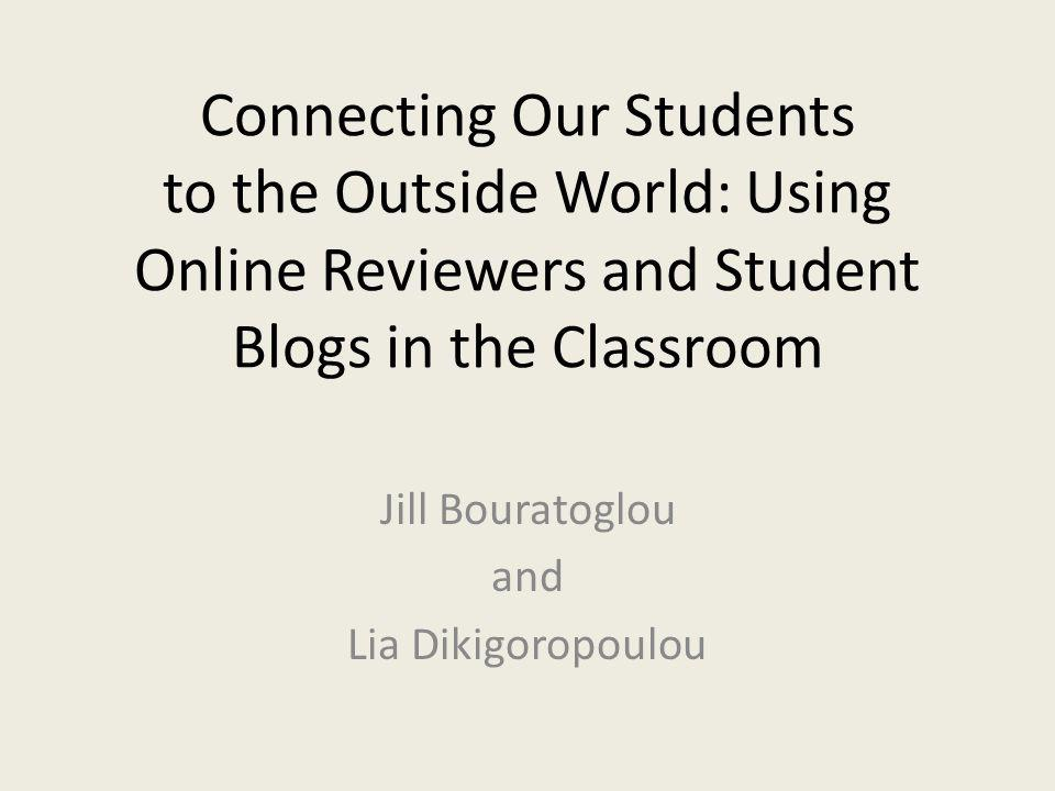 Connecting Our Students to the Outside World: Using Online Reviewers and Student Blogs in the Classroom Jill Bouratoglou and Lia Dikigoropoulou