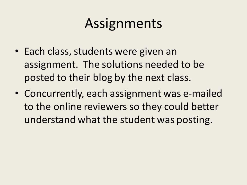 Assignments Each class, students were given an assignment. The solutions needed to be posted to their blog by the next class. Concurrently, each assig