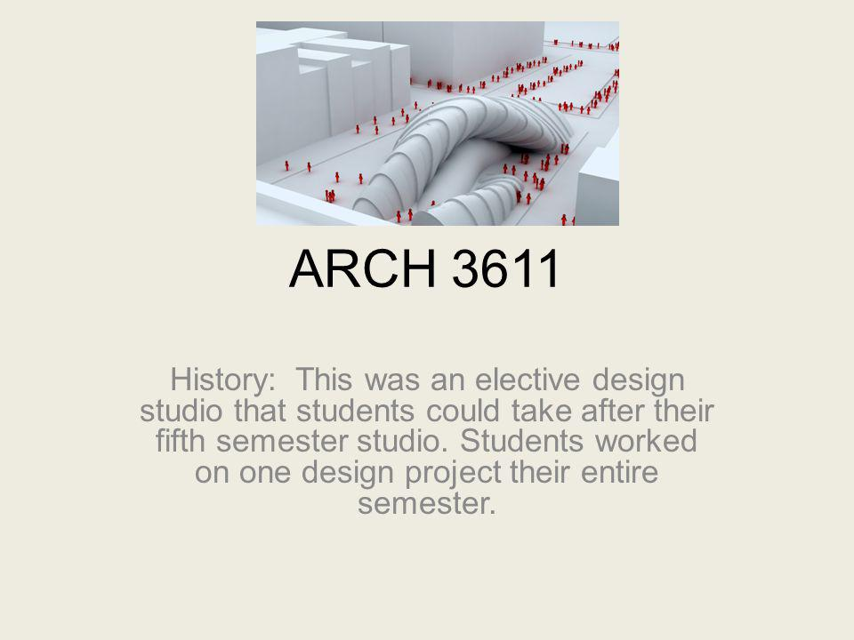 ARCH 3611 History: This was an elective design studio that students could take after their fifth semester studio. Students worked on one design projec