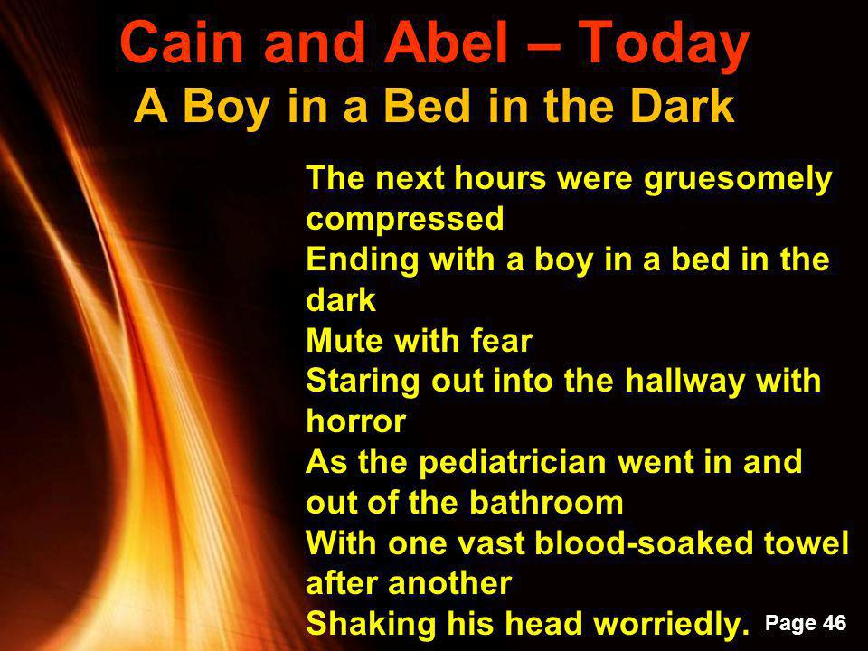 Powerpoint Templates Page 45 Cain and Abel – Today A Boy in a Bed in the Dark Born with a cleft palate, My two-year-old brother, Recovering from yet another surgery, Toddled into our bedroom Toppled a tower of blocks That I had patiently built And in a five-year-old s fury I grabbed a fallen block And winged it at him Ripping open his carefully reconstructed lip.