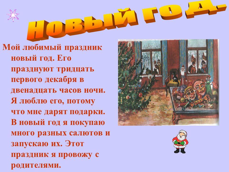 Мой любимый праздник новый год. Его празднуют тридцать первого декабря в двенадцать часов ночи.