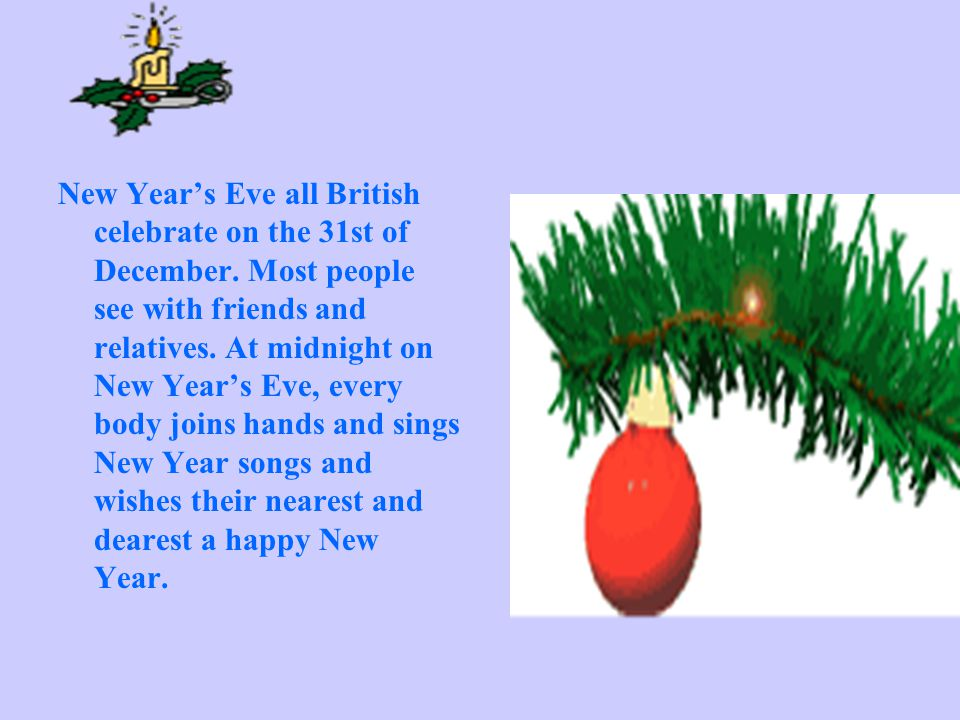 New Years Eve all British celebrate on the 31st of December.