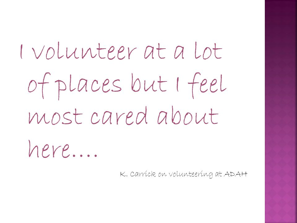 I volunteer at a lot of places but I feel most cared about here…. K. Carrick on volunteering at ADAH