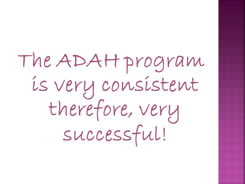 The ADAH program is very consistent therefore, very successful!