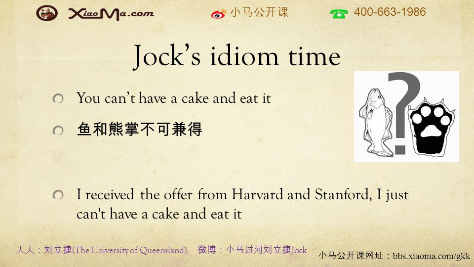 400-663-1986 bbs.xiaoma.com/gkk Jocks idiom time You cant have a cake and eat it I received the offer from Harvard and Stanford, I just can t have a cake and eat it (The University of Queensland), Jock