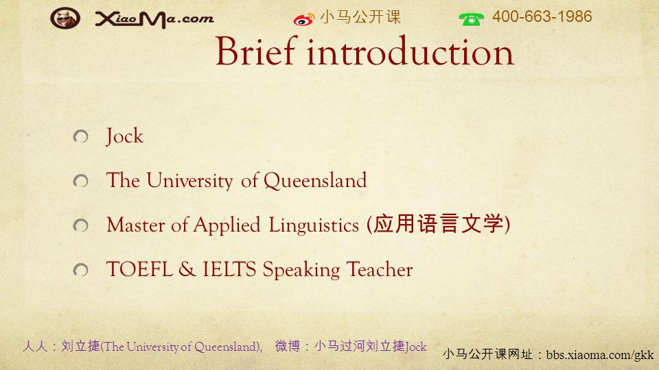 400-663-1986 bbs.xiaoma.com/gkk Brief introduction Jock The University of Queensland Master of Applied Linguistics ( ) TOEFL & IELTS Speaking Teacher (The University of Queensland), Jock