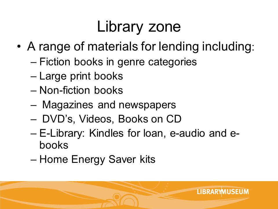 Library zone A range of materials for lending including : –Fiction books in genre categories –Large print books –Non-fiction books – Magazines and new