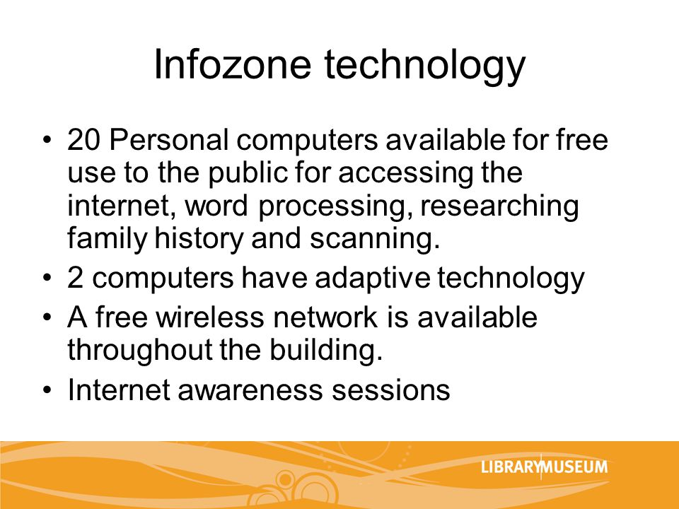 Infozone technology 20 Personal computers available for free use to the public for accessing the internet, word processing, researching family history