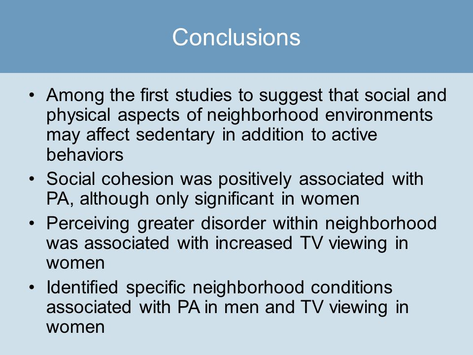 Among the first studies to suggest that social and physical aspects of neighborhood environments may affect sedentary in addition to active behaviors Social cohesion was positively associated with PA, although only significant in women Perceiving greater disorder within neighborhood was associated with increased TV viewing in women Identified specific neighborhood conditions associated with PA in men and TV viewing in women Conclusions