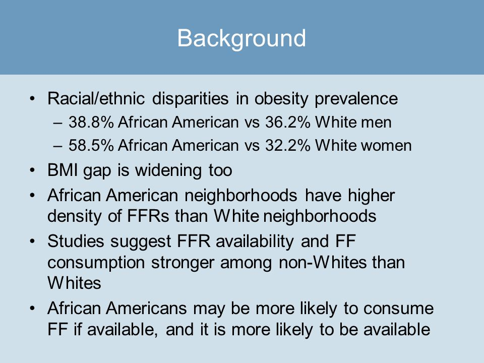 Racial/ethnic disparities in obesity prevalence –38.8% African American vs 36.2% White men –58.5% African American vs 32.2% White women BMI gap is widening too African American neighborhoods have higher density of FFRs than White neighborhoods Studies suggest FFR availability and FF consumption stronger among non-Whites than Whites African Americans may be more likely to consume FF if available, and it is more likely to be available Background
