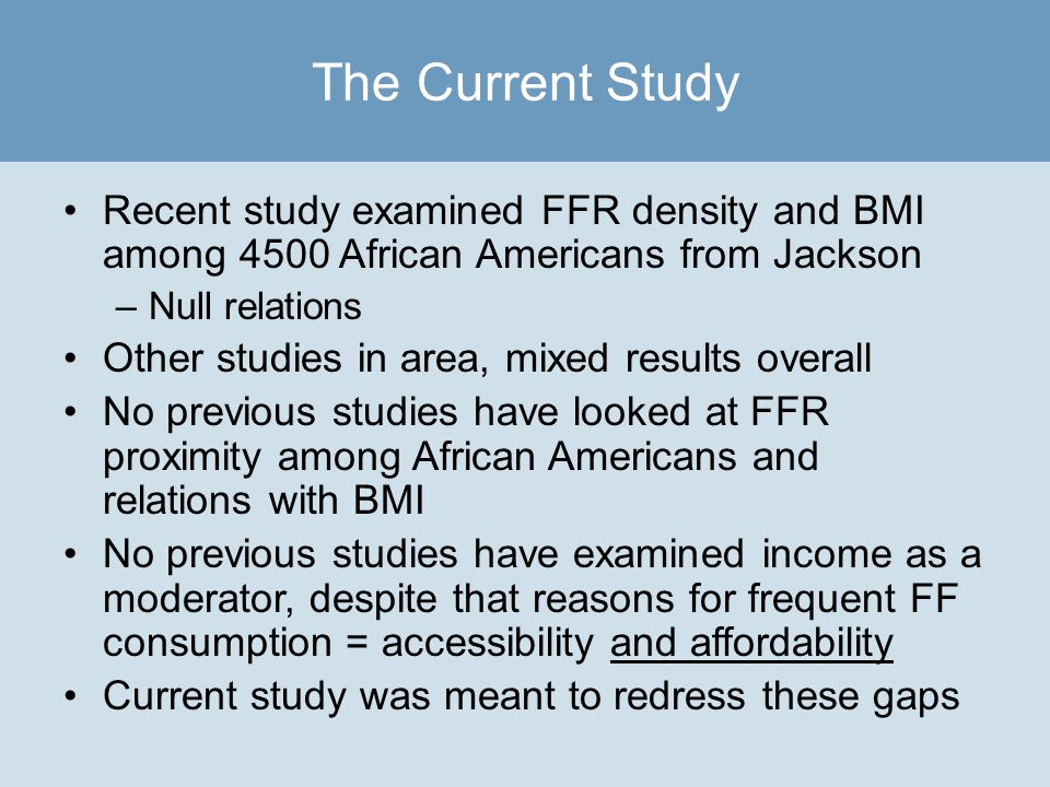 Recent study examined FFR density and BMI among 4500 African Americans from Jackson –Null relations Other studies in area, mixed results overall No previous studies have looked at FFR proximity among African Americans and relations with BMI No previous studies have examined income as a moderator, despite that reasons for frequent FF consumption = accessibility and affordability Current study was meant to redress these gaps The Current Study