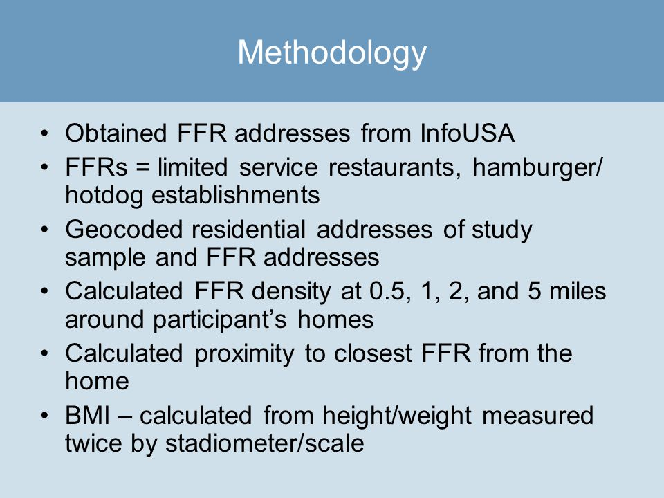 Obtained FFR addresses from InfoUSA FFRs = limited service restaurants, hamburger/ hotdog establishments Geocoded residential addresses of study sample and FFR addresses Calculated FFR density at 0.5, 1, 2, and 5 miles around participants homes Calculated proximity to closest FFR from the home BMI – calculated from height/weight measured twice by stadiometer/scale Methodology