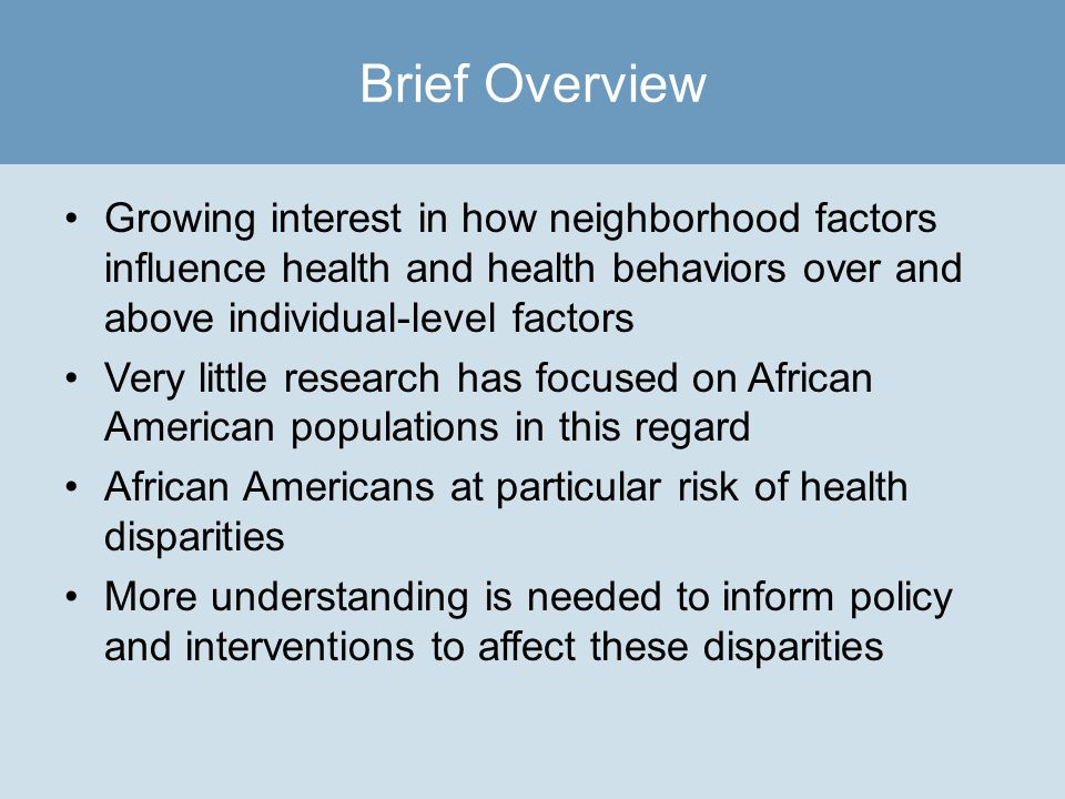 Growing interest in how neighborhood factors influence health and health behaviors over and above individual-level factors Very little research has focused on African American populations in this regard African Americans at particular risk of health disparities More understanding is needed to inform policy and interventions to affect these disparities Brief Overview