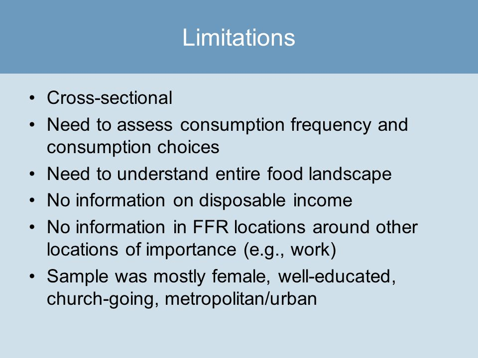 Cross-sectional Need to assess consumption frequency and consumption choices Need to understand entire food landscape No information on disposable income No information in FFR locations around other locations of importance (e.g., work) Sample was mostly female, well-educated, church-going, metropolitan/urban Limitations