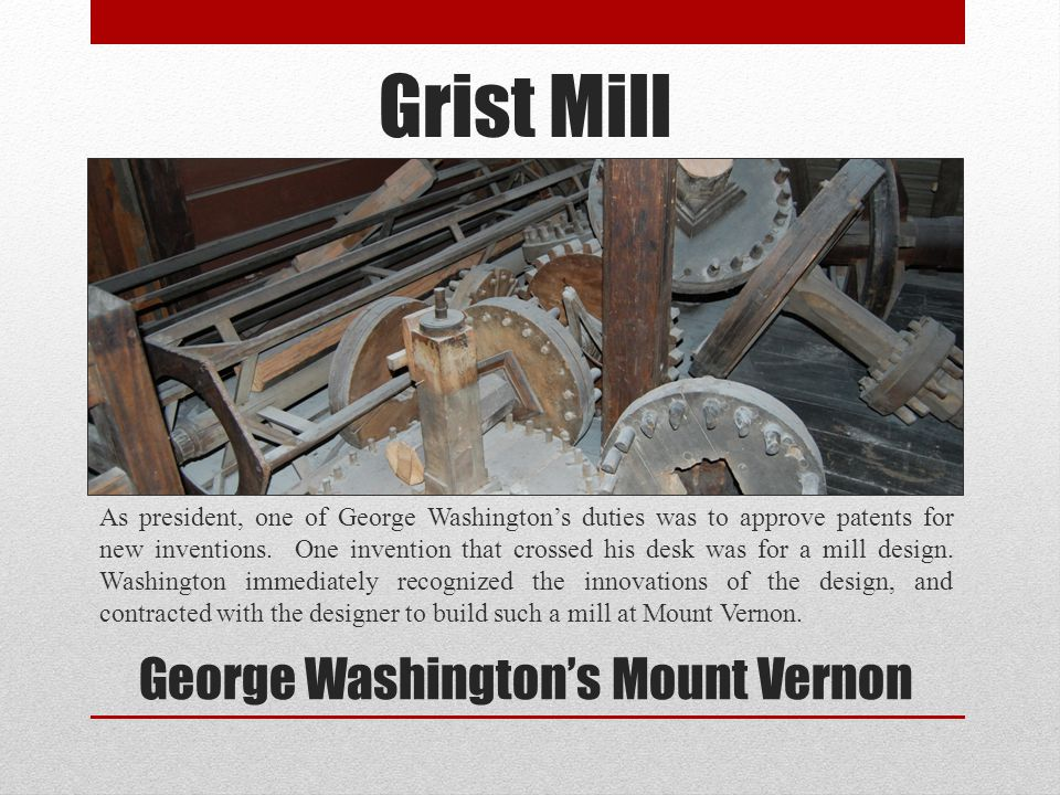 Grist Mill As president, one of George Washingtons duties was to approve patents for new inventions. One invention that crossed his desk was for a mil