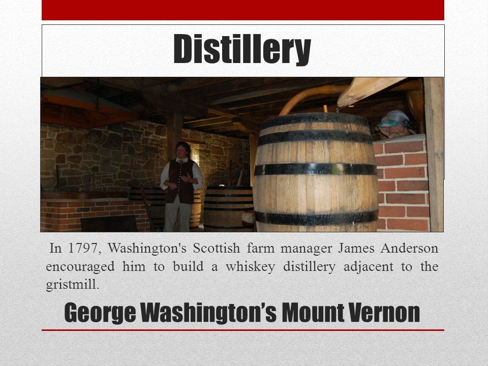Distillery In 1797, Washington's Scottish farm manager James Anderson encouraged him to build a whiskey distillery adjacent to the gristmill. George W