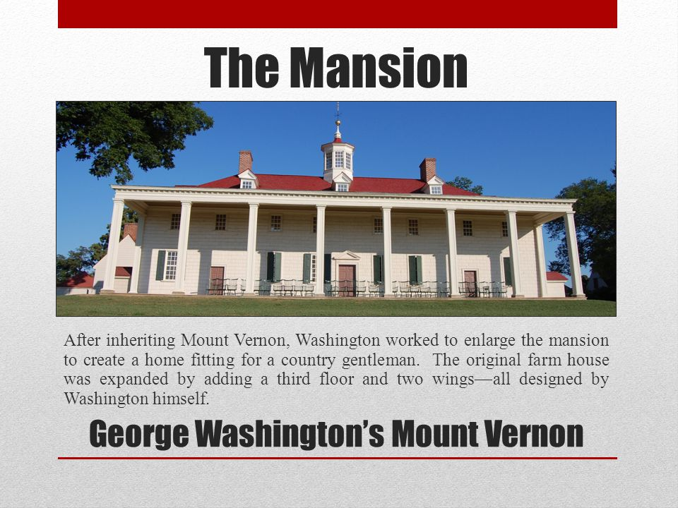 The Mansion After inheriting Mount Vernon, Washington worked to enlarge the mansion to create a home fitting for a country gentleman. The original far