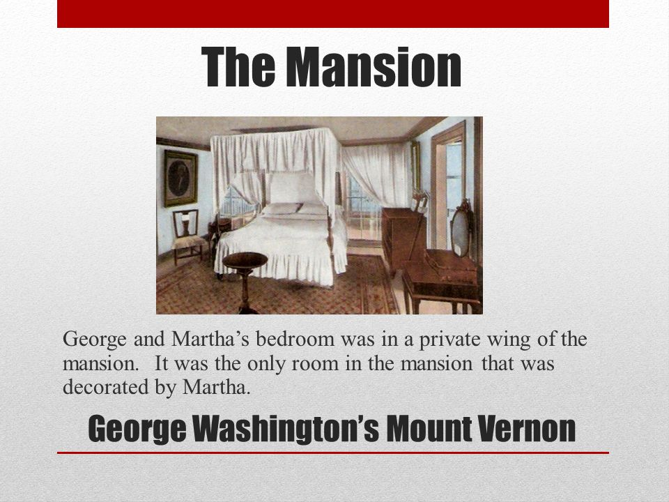 The Mansion George and Marthas bedroom was in a private wing of the mansion. It was the only room in the mansion that was decorated by Martha. George