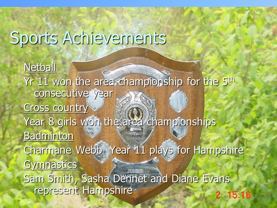 Sports Achievements Netball Yr 11 won the area championship for the 5 th consecutive year Cross country Year 8 girls won the area championships Badminton Charmane Webb Year 11 plays for Hampshire Gymnastics Sam Smith, Sasha Dennet and Diane Evans represent Hampshire