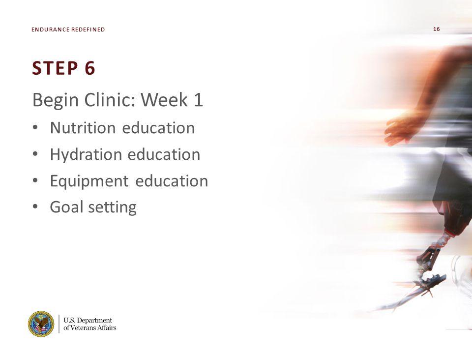 16 VA FACILITY NAME [MODIFY ON SLIDE MASTER] STEP 6 Begin Clinic: Week 1 Nutrition education Hydration education Equipment education Goal setting ENDURANCE REDEFINED