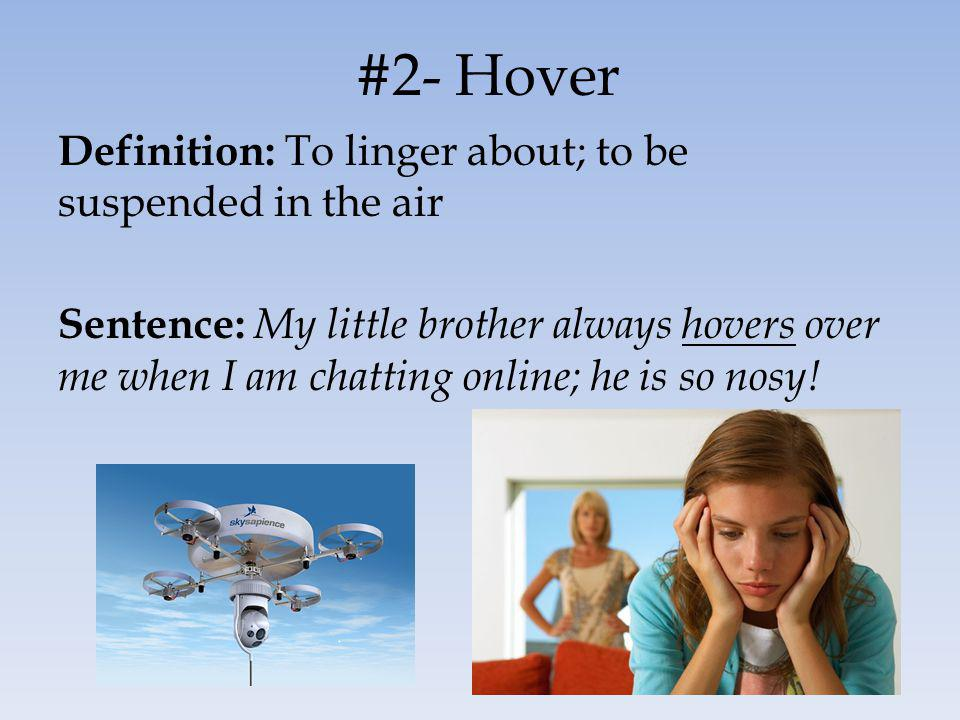 #2- Hover Definition: To linger about; to be suspended in the air Sentence: My little brother always hovers over me when I am chatting online; he is so nosy!