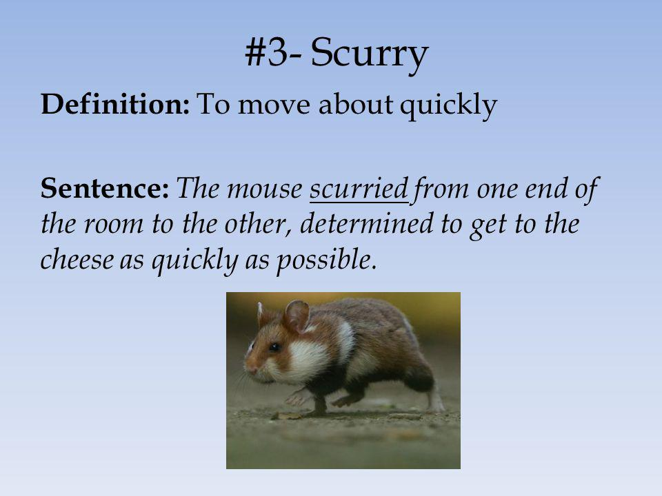 #3- Scurry Definition: To move about quickly Sentence: The mouse scurried from one end of the room to the other, determined to get to the cheese as qu