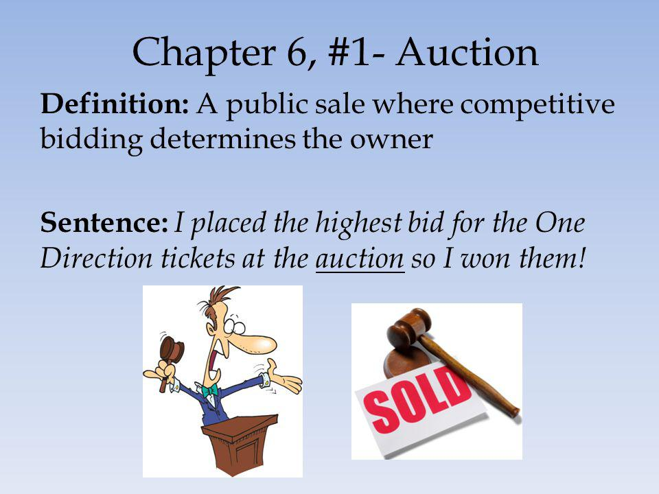 Chapter 6, #1- Auction Definition: A public sale where competitive bidding determines the owner Sentence: I placed the highest bid for the One Direction tickets at the auction so I won them!