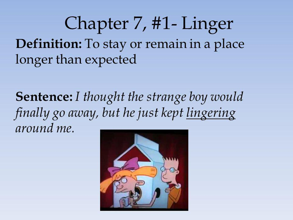 Chapter 7, #1- Linger Definition: To stay or remain in a place longer than expected Sentence: I thought the strange boy would finally go away, but he just kept lingering around me.