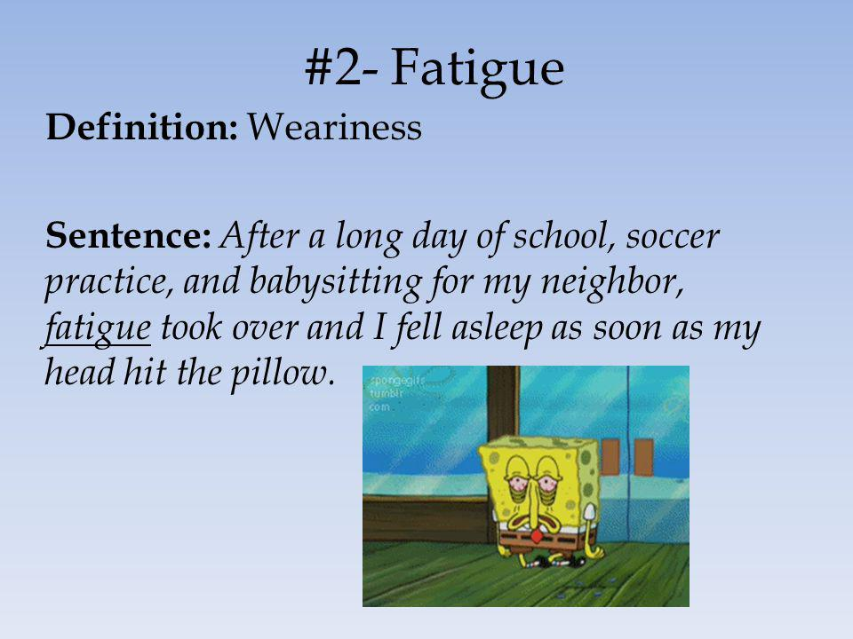 #2- Fatigue Definition: Weariness Sentence: After a long day of school, soccer practice, and babysitting for my neighbor, fatigue took over and I fell