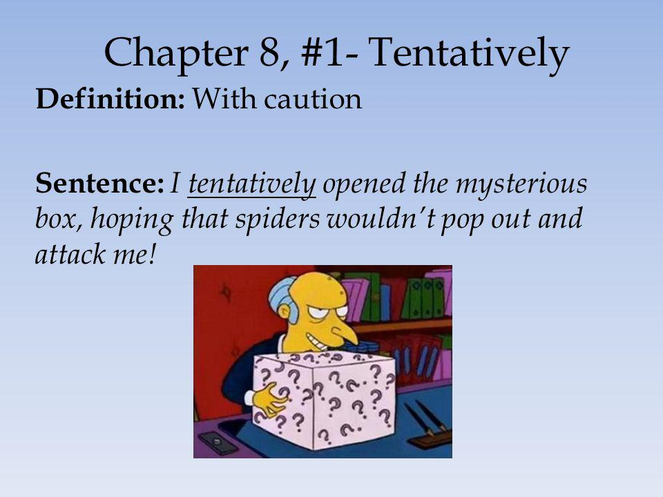 Chapter 8, #1- Tentatively Definition: With caution Sentence: I tentatively opened the mysterious box, hoping that spiders wouldnt pop out and attack