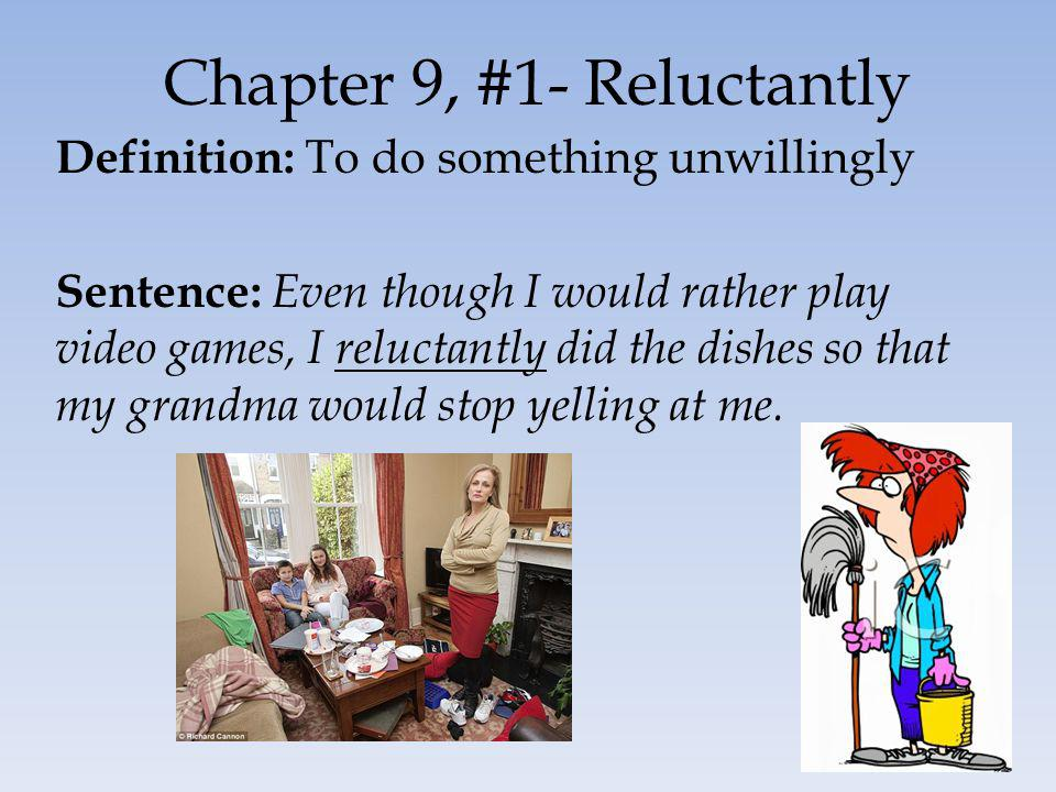 Chapter 9, #1- Reluctantly Definition: To do something unwillingly Sentence: Even though I would rather play video games, I reluctantly did the dishes so that my grandma would stop yelling at me.