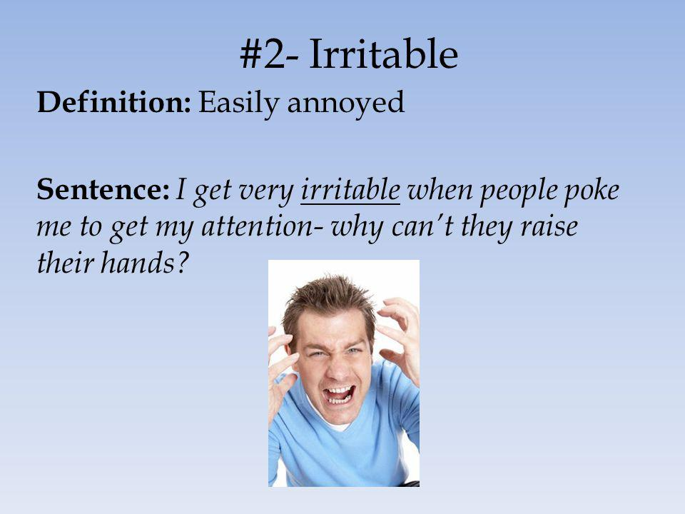 #2- Irritable Definition: Easily annoyed Sentence: I get very irritable when people poke me to get my attention- why cant they raise their hands?