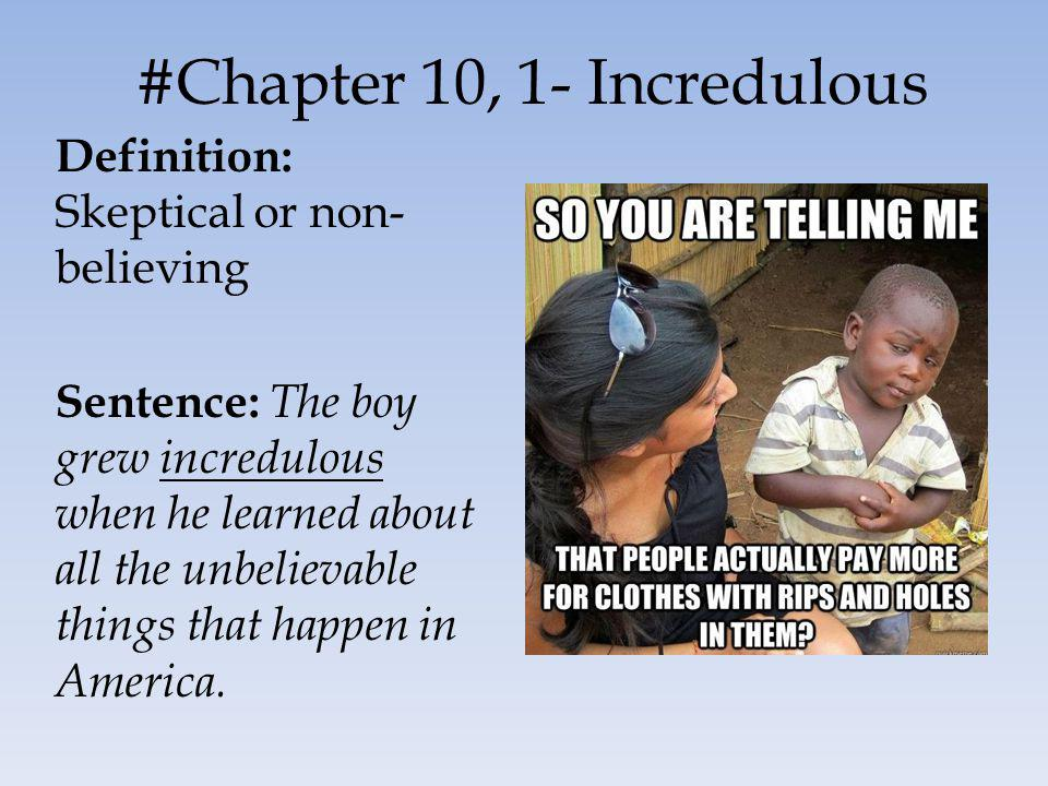 #Chapter 10, 1- Incredulous Definition: Skeptical or non- believing Sentence: The boy grew incredulous when he learned about all the unbelievable things that happen in America.