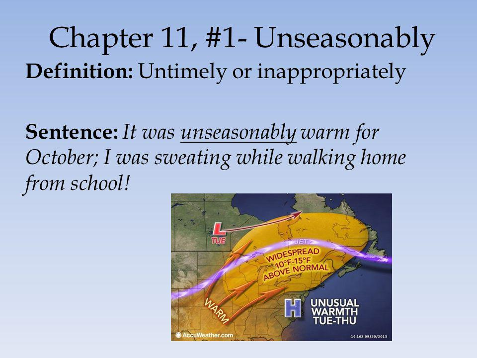 Chapter 11, #1- Unseasonably Definition: Untimely or inappropriately Sentence: It was unseasonably warm for October; I was sweating while walking home