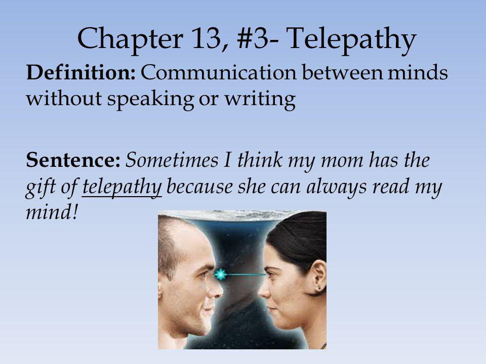 Chapter 13, #3- Telepathy Definition: Communication between minds without speaking or writing Sentence: Sometimes I think my mom has the gift of telep