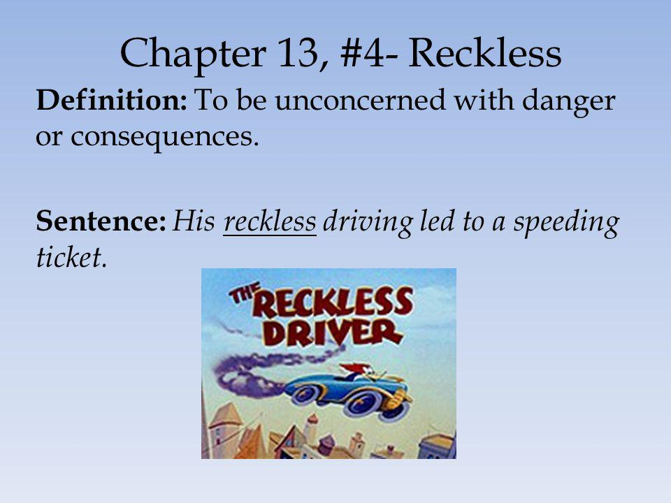 Chapter 13, #4- Reckless Definition: To be unconcerned with danger or consequences. Sentence: His reckless driving led to a speeding ticket.