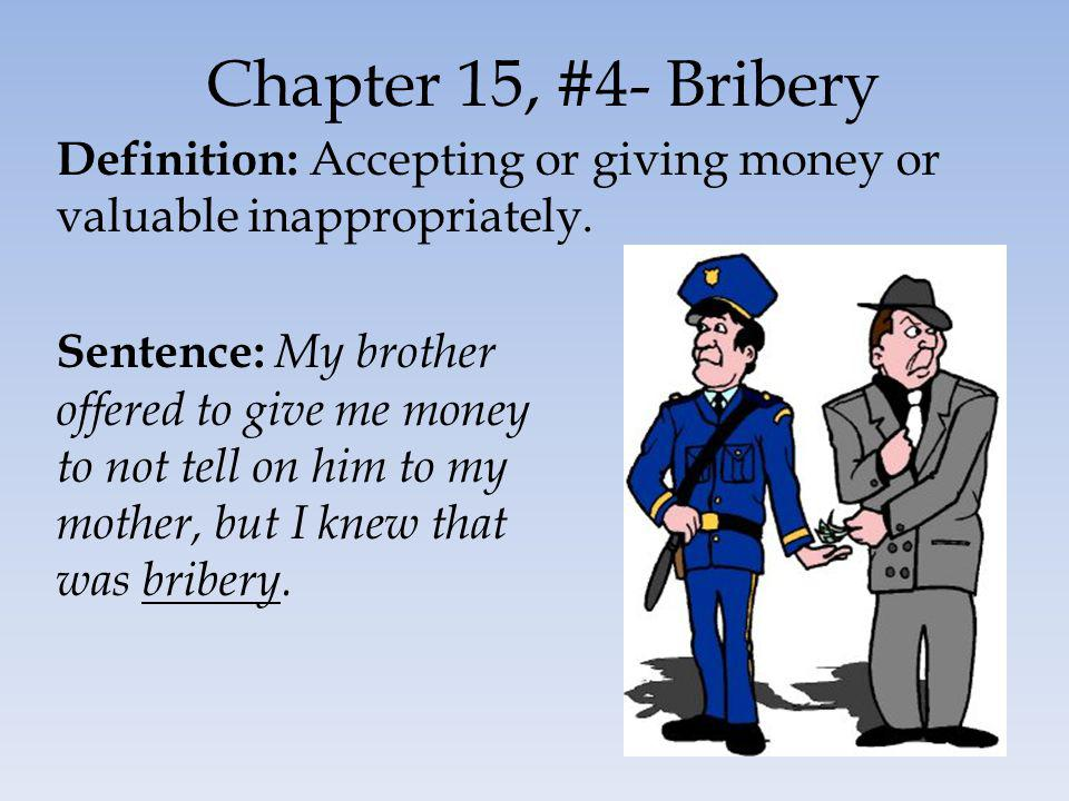 Chapter 15, #4- Bribery Definition: Accepting or giving money or valuable inappropriately.