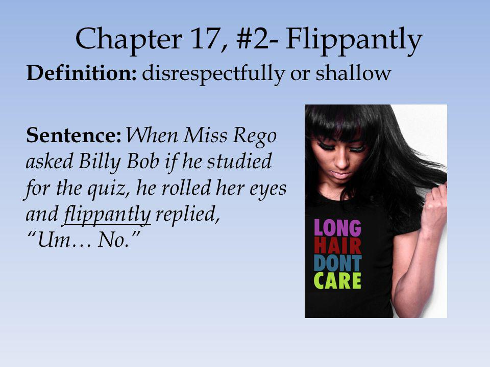 Chapter 17, #2- Flippantly Definition: disrespectfully or shallow Sentence: When Miss Rego asked Billy Bob if he studied for the quiz, he rolled her eyes and flippantly replied, Um… No.