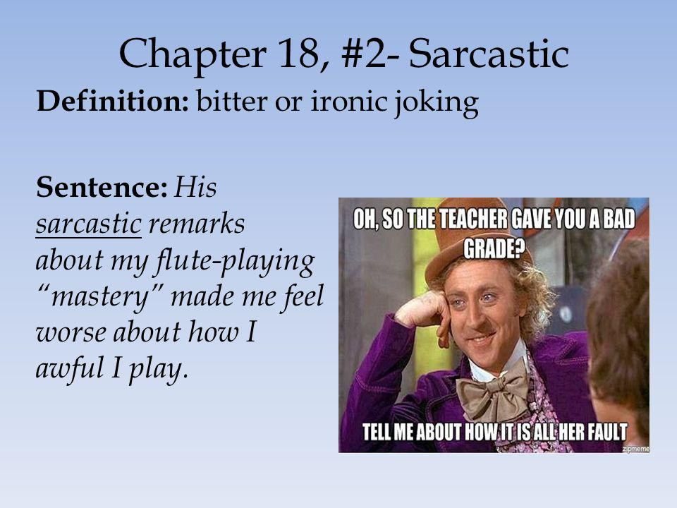 Chapter 18, #2- Sarcastic Definition: bitter or ironic joking Sentence: His sarcastic remarks about my flute-playing mastery made me feel worse about how I awful I play.