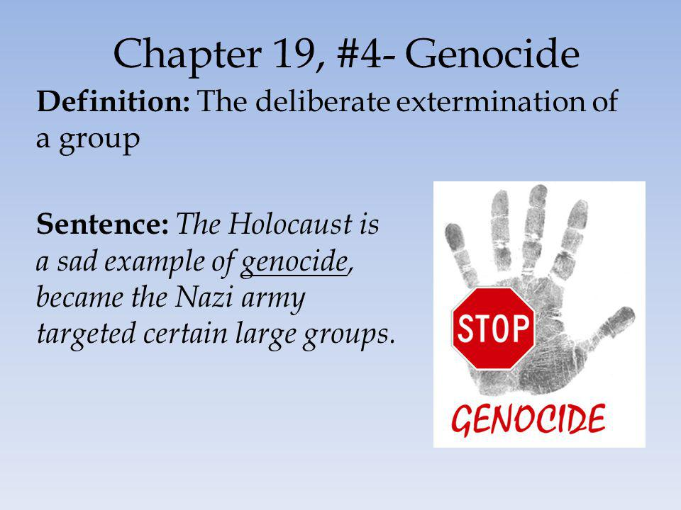 Chapter 19, #4- Genocide Definition: The deliberate extermination of a group Sentence: The Holocaust is a sad example of genocide, became the Nazi army targeted certain large groups.