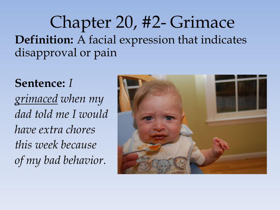Chapter 20, #2- Grimace Definition: A facial expression that indicates disapproval or pain Sentence: I grimaced when my dad told me I would have extra