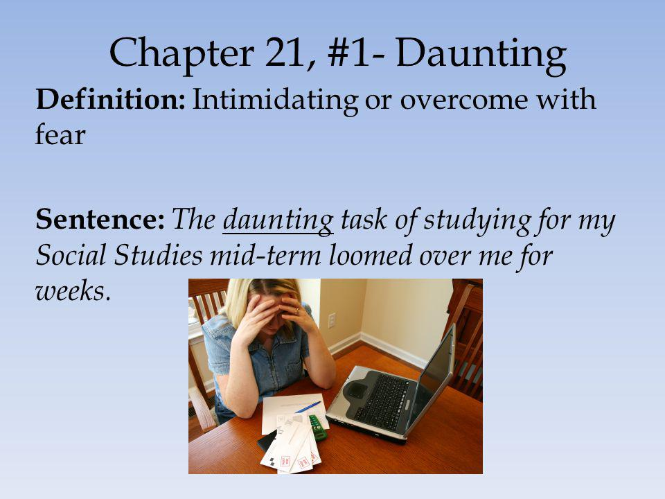 Chapter 21, #1- Daunting Definition: Intimidating or overcome with fear Sentence: The daunting task of studying for my Social Studies mid-term loomed over me for weeks.