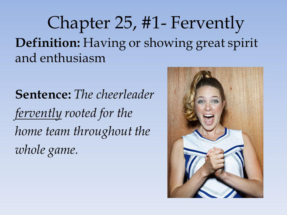 Chapter 25, #1- Fervently Definition: Having or showing great spirit and enthusiasm Sentence: The cheerleader fervently rooted for the home team throughout the whole game.