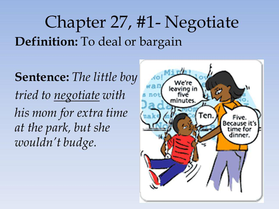 Chapter 27, #1- Negotiate Definition: To deal or bargain Sentence: The little boy tried to negotiate with his mom for extra time at the park, but she